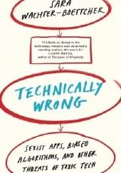 Okładka książki Technically Wrong: Sexist Apps, Biased Algorithms, and Other Threats of Toxic Tech Sara Wachter-Boettcher