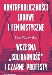 """Okładka książki Kontrpubliczności ludowe i feministyczne.  Wczesna """"Solidarność"""" i Czarne Protesty Ewa Majewska"""
