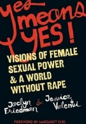 Okładka książki Yes means yes: Visions of Female Sexual Power and A World Without Rape Jessica Valenti, Jaclyn Friedman