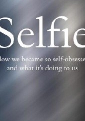Okładka książki Selfie: How We Became So Self-Obsessed and What It's Doing to Us Will Storr