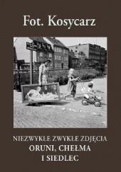 Okładka książki Fot. Kosycarz. Niezwykłe zwykłe zdjęcia Oruni, Chełma i Siedlec Zbigniew Kosycarz,Maciej Kosycarz
