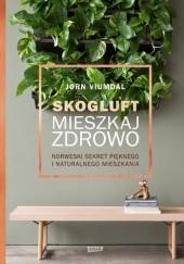 Okładka książki Skogluft. Mieszkaj zdrowo. Norweski sekret pięknego i naturalnego mieszkania Jorn Viumdal