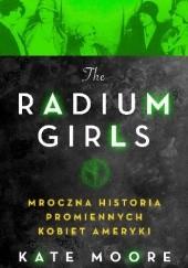Okładka książki The Radium Girls. Mroczna historia promiennych kobiet Ameryki Kate Moore