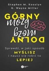 Okładka książki Górny mózg, dolny mózg. Sprawdź w jaki sposób myślisz i naucz się robić to lepiej Stephen Kosslyn,Wayne G. Miller