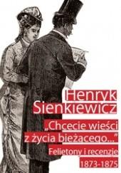 Okładka książki Chcecie wieści z życia bieżącego... Felietony i recenzje 1873-1875 Henryk Sienkiewicz
