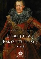 Okładka książki Lubomirscy. Książęta polscy. Tom I Jan Lubomirski–Lanckoroński