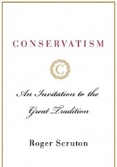 Okładka książki Conservatism. An Invitation to the Great Tradition Roger Scruton