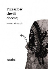 Okładka książki Przeszłość chwili obecnej Paulina Adamczyk