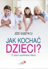 Okładka książki Jak kochać dzieci? 12 zasad rodzicielskiej miłości Józef Augustyn SJ