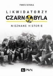Okładka książki Likwidatorzy Czarnobyla. Nieznane historie Paweł Sekuła