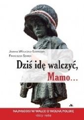 Okładka książki Dziś idę walczyć, Mamo Joanna Wieliczka-Szarkowa,Franciszek Szarek