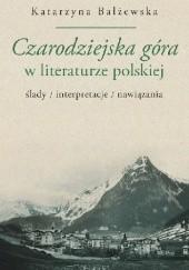 Okładka książki Czarodziejska góra w literaturze polskiej. Ślady, interpretacje, nawiązania Katarzyna Bałżewska
