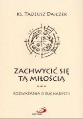 Okładka książki Zachwycić się tą miłością Rozważania o Eucharystii Ks. Tadeusz Dajczer