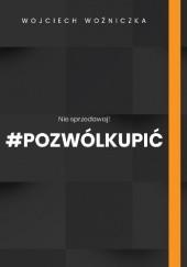 Okładka książki Nie sprzedawaj! #Pozwólkupić Wojciech Woźniczka