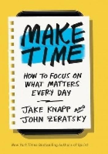 Okładka książki Make time. How to focus on what matters every day Jake Knapp,John Zeratsky