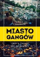 Okładka książki Miasto gangów. Ukryte światy Rio de Janeiro Łukasz Czeszumski