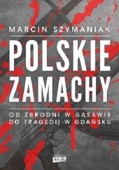 Okładka książki Polskie zamachy Marcin Szymaniak