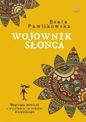 Okładka książki Wojownik słońca. Magiczna wyprawa na kraniec wszystkiego Beata Pawlikowska