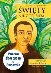 Okładka książki Nowość Święty nie z tej ziemi. Opowieść o Martinie de Porres Magda Kwit,br. Bogdan Pławecki OFMConv