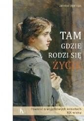 Okładka książki Tam, gdzie rodzi się życie. Powieść o wyjątkowych kobietach XIX wieku. Tom I Zdzisław Józef Kijas