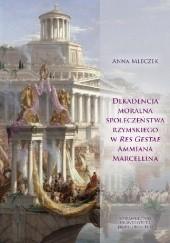 Okładka książki Dekadencja moralna społeczeństwa rzymskiego w Res Gestae Ammiana Marcellina Anna Mleczek