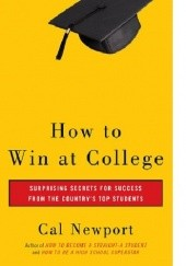 Okładka książki How to Win at College: Surprising secret for success from the country's top students Cal Newport