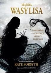 Okładka książki Mądra Wasylisa i inne baśnie o odważnych młodych kobietach Kate Forsyth