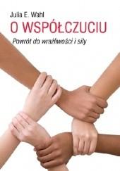Okładka książki O współczuciu. Powrót do wrażliwości i siły Julia Wahl