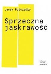Okładka książki Sprzeczna jaskrawość Jacek Podsiadło