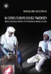 Okładka książki W cieniu europejskiej twierdzy. Obraz zachodu wśród Afrykanów w Gwinei Bissau Magdalena Brzezińska