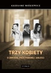 Okładka książki Trzy kobiety o zbrodni, przetrwaniu i miłości Grzegorz Miśkiewicz