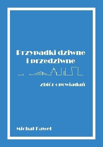 Okładka książki Przypadki dziwne i przedziwne - zbiór opowiadań Michał Paweł