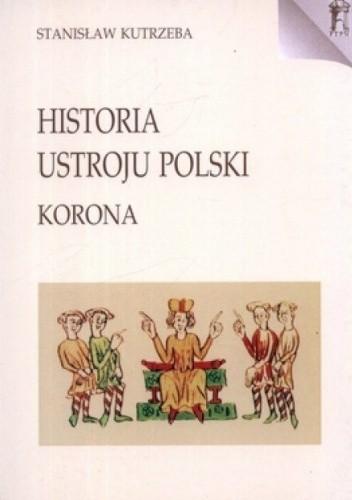 Okładka książki Historia ustroju Polski. Korona Stanisław Kutrzeba