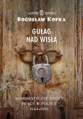 Okładka książki Gułag nad Wisłą. Komunistyczne obozy pracy w Polsce 1944-1956 Bogusław Kopka