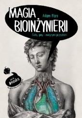Okładka książki Magia bioinżynierii. Ciało, geny i medycyna przyszłości Adam Piore