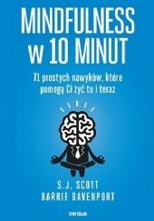 Okładka książki Mindfulness w 10 minut. 71 prostych nawyków, które pomogą Ci żyć tu i teraz Scott S.J.,Davenport Barrie