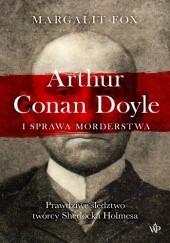 Okładka książki Arthur Conan Doyle i sprawa morderstwa. Prawdziwe śledztwo twórcy Sherlocka Holmesa Margalit Fox