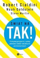 Okładka książki Świat na TAK!  Zdobywaj przyjaciół, zyskuj pewność siebie i skutecznie przekonuj innych Robert B. Cialdini,Steve Martin,Noah Goldstein