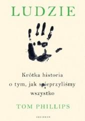 Okładka książki Ludzie. Krótka historia o tym, jak spieprzyliśmy wszystko Tom Phillips