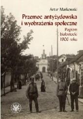 Okładka książki Przemoc antyżydowska i wyobrażenia społeczne. Pogrom białostocki 1906 r. Artur Markowski