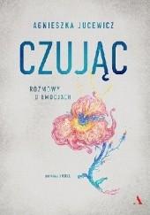 Okładka książki Czując. Rozmowy o emocjach Agnieszka Jucewicz