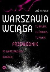 Okładka książki Warszawa wciąga. Tu byłem. Tu ćpałem. Tu piłem. Przewodnik po warszawskich klubach Jaś Kapela