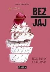 Okładka książki Bez jaj. Roślinna cukiernia Agata Wilkowska