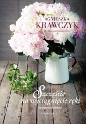 Okładka książki Szczęście na wyciągnięcie ręki Agnieszka Krawczyk