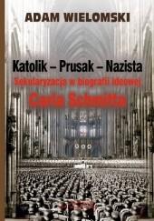 Okładka książki Katolik - Prusak - Nazista. Sekularyzacja w biografii ideowej Carla Schmitta Adam Wielomski