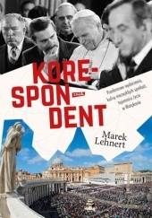 Okładka książki Korespondent. Przełomowe wydarzenia, kulisy niezwykłych spotkań, tajemnice życia w Watykanie Marek Lehnert