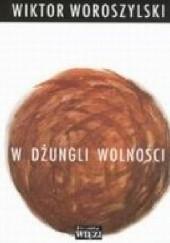 Okładka książki W dżungli wolności. Kronika prywatna 1989-1993, z zapisków z rozmaitym opóźnieniem i innych roztrząsań czasu tego ułożona Wiktor Woroszylski