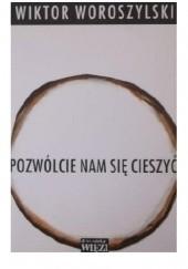 Okładka książki Pozwólcie nam się cieszyć Wiktor Woroszylski