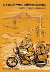 Okładka książki W poszukiwaniu Dzikiego Zachodu. Zapiski z wyprawy motocyklowej. Weronika Kwapisz