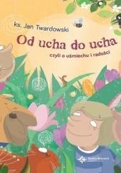 Okładka książki Od ucha do ucha, czyli o uśmiechu i radości Jan Twardowski,Eluta Kidacka